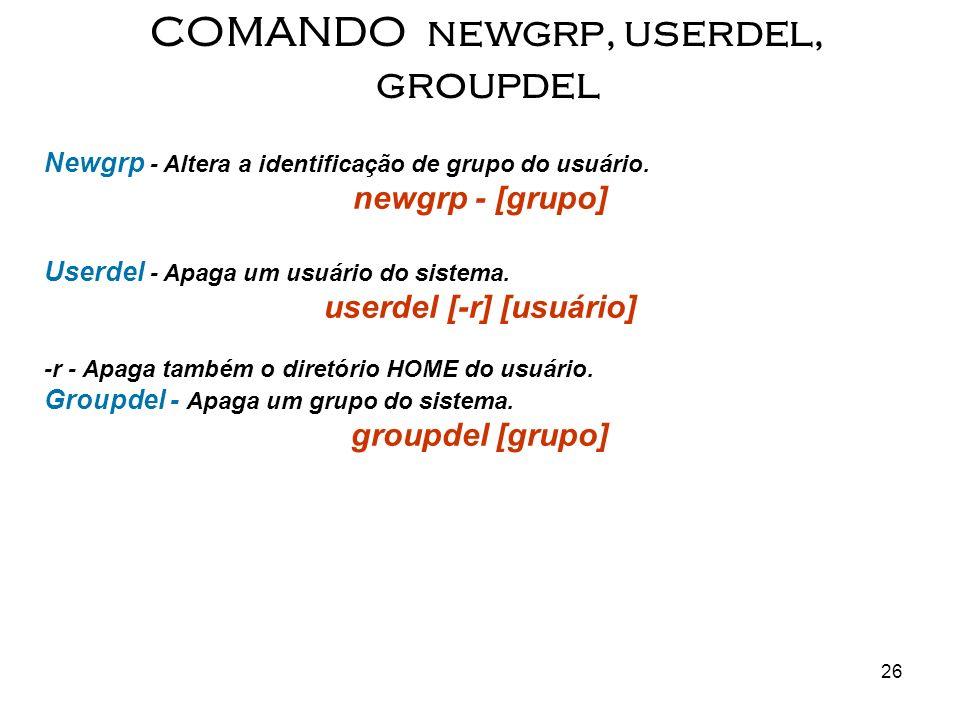 COMANDO newgrp, userdel, groupdel userdel [-r] [usuário]